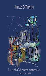 La città di vetro sommersa e altri racconti - Helios D'Andrea - copertina