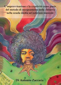 L' improvvisazione e la creatività come parte del metodo di insegnamento della chitarra nella scuola media ad indirizzo musicale - Antonio Zaccaria - copertina