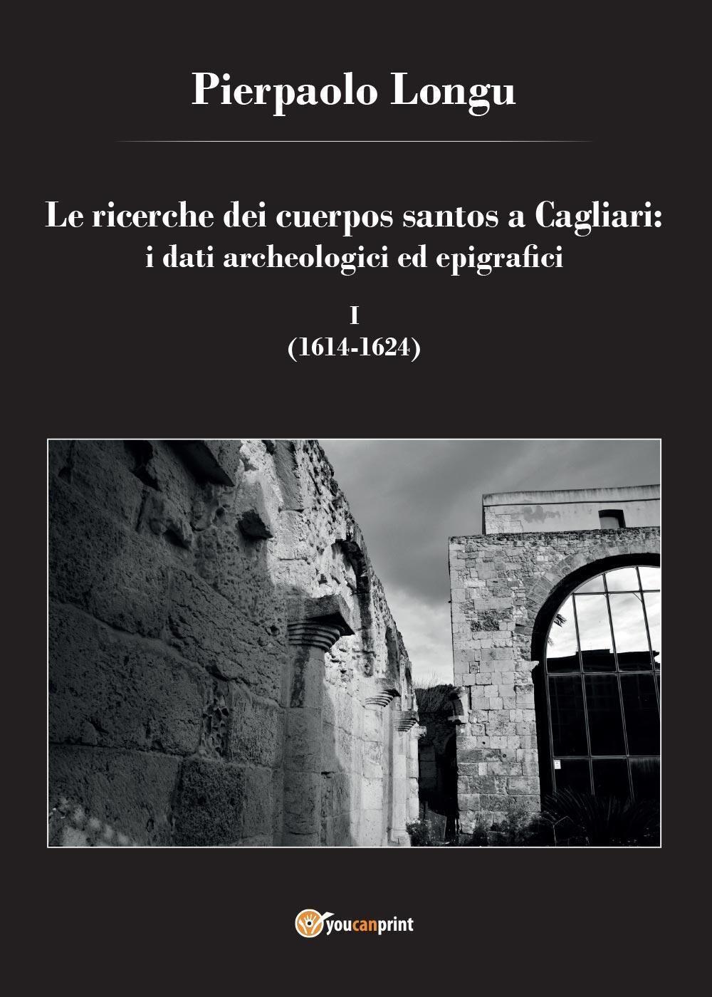 Le ricerche dei cuerpos santos a Cagliari: i dati archeologici ed epigrafici. Vol. 1: (1614-1624).