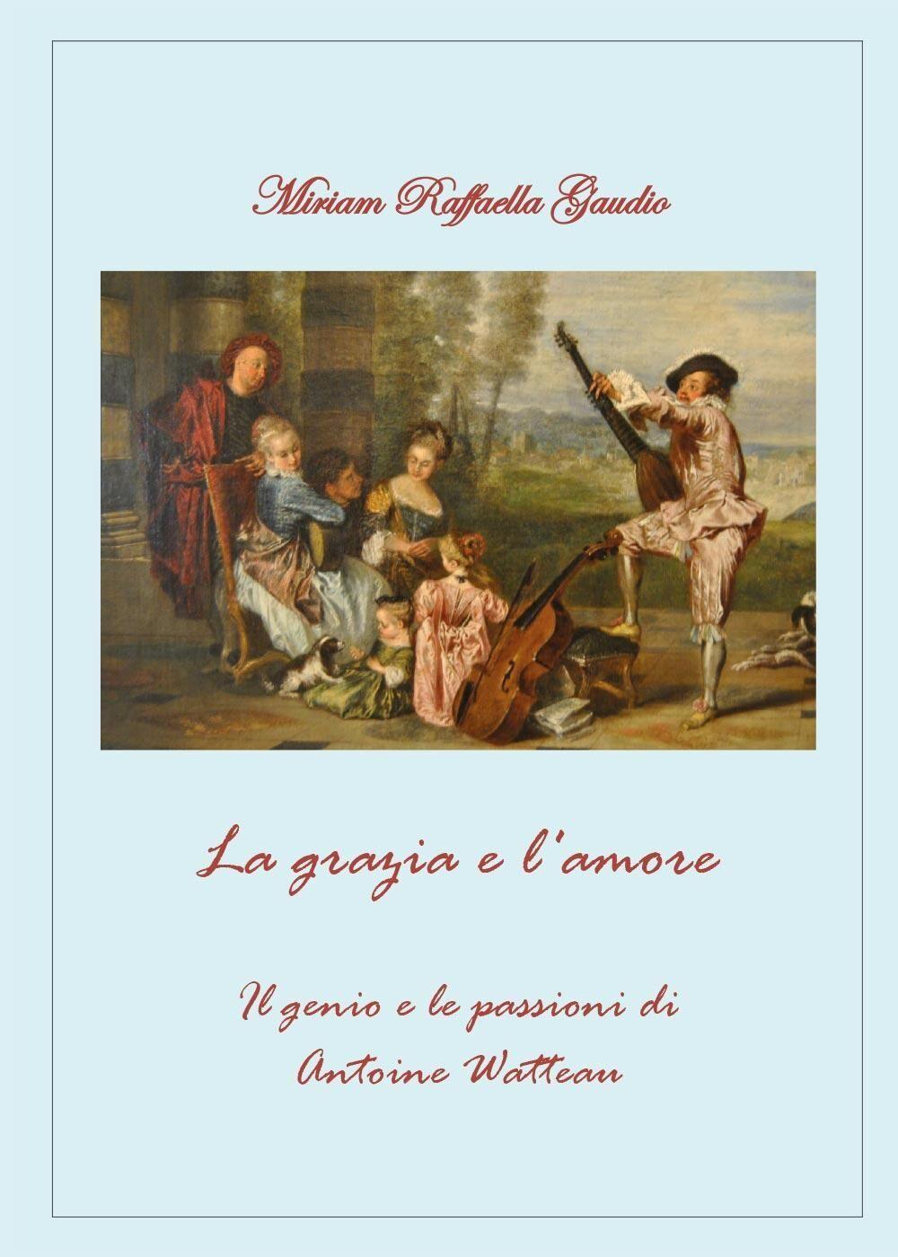La grazia e l'amore. Il genio e le passioni di Antoine Watteau