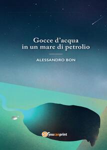 Gocce d'acqua in un mare di petrolio - Alessandro Bon - copertina