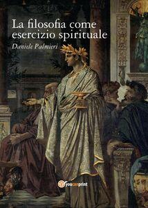 Libro La filosofia come esercizio spirituale. Hadot e il recupero della filosofia antica Daniele Palmieri