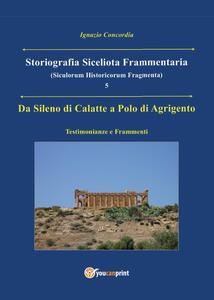 Da Sileno di Calatte a Polo di Agrigento. Testimonianze e frammenti. Storiografia siceliota frammentaria. Vol. 5