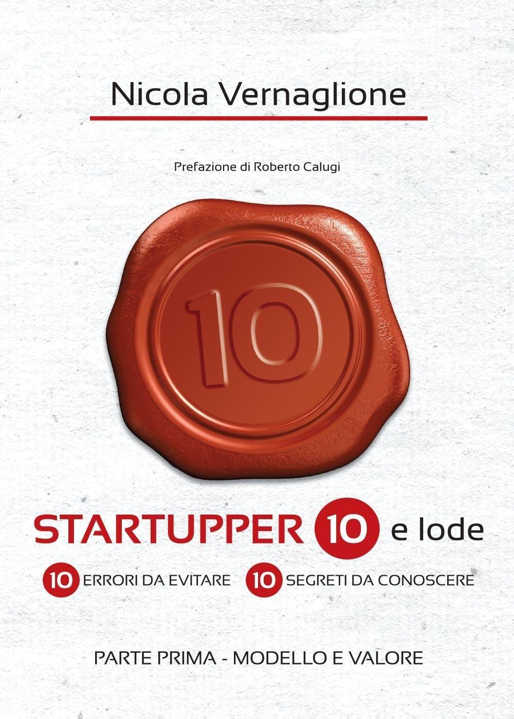 Startupper 10 e lode. 10 errori da evitare. 10 segreti da conoscere. Vol. 1: Modello e valore.