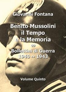Benito Mussolini. Il tempo e la memoria. Bollettini di guerra (1940-1943). Vol. 5