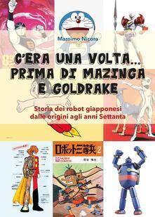 C'era una volta... prima di Mazinga e Goldrake. Storia dei robot giapponesi dalle origini agli anni Settanta - Massimo Nicora - copertina