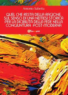 Quel che resta della ragione. Sul senso di una nemesi storica per la dicibilità della fede nella congiuntura postmoderna - Antonio Sabetta - ebook