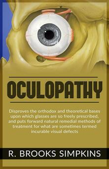 Oculopathy. Disproves the orthodox and theoretical bases upon which glasses are so freely prescribed, and puts forward natural remedial methods of treatment for what are sometimes termed incurable visual defects