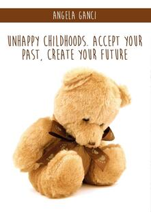 Unhappy childhoods. Accept your past, create your future - Angela Ganci - copertina