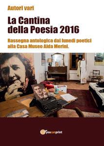 La cantina della poesia 2016. Rassegna antologica dai lunedì poetici alla Casa Museo Alda Merini