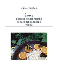Sauca, purezza e purificazione, base della Sadhana yogica - Liliana Bordoni - ebook