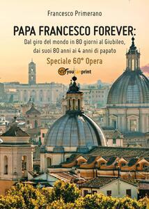 Papa Francesco forever. Dal giro del mondo in 80 giorni al Giubileo, dai suoi 80 anni ai 4 anni di papato