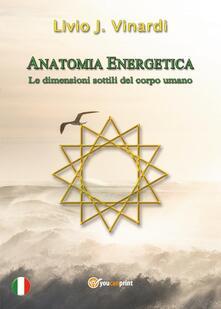 Anatomia energetica. Le dimensioni sottili del corpo umano - Livio J. Vinardi - copertina