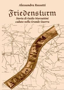 Friedensturm. Storia di Guido Marzuttini caduto nella Grande Guerra - Alessandra Rossetti - copertina