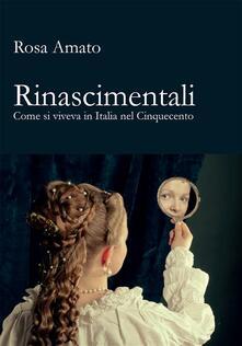 Rinascimentali. Come si viveva in Italia nel Cinquecento - Rosa Amato - ebook