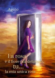 La rosa è il fiore più delizioso, tu... la mia unica rosa - Àgato - ebook