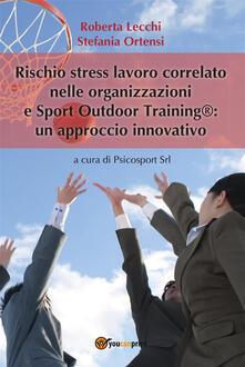 Rischio stress lavoro correlato nelle organizzazioni e Sport outdoor training®: un approccio innovativo - Roberta Lecchi,Stefania Ortensi - ebook