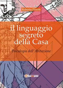 Il linguaggio segreto della casa. Psicologia dell'abitazione - Roberto Pinetti - copertina