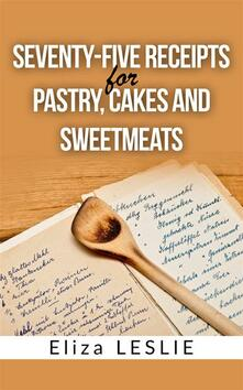 Seventy-Five Receipts for Pastry Cakes, and Sweetmeats