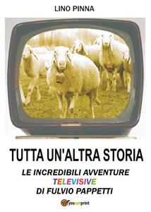 Tutta un'altra storia. Le incredibili avventure televisive di Fulvio Pappetti - Lino Pinna - copertina