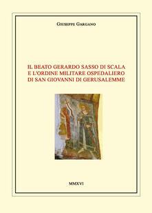 Il Beato Gerardo Sasso di Scala e l'Ordine Militare Ospedaliero di San Giovanni di Gerusalemme - Giuseppe Gargano - copertina