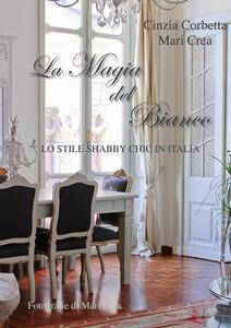 La magia del bianco. Lo stile shabby chic in Italia - Cinzia Corbetta,Maria Crea - ebook