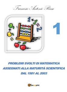 Fondazionesergioperlamusica.it Problemi svolti di matematica assegnati alla maturità scientifica. Vol. 1: Dal 1981 al 2003. Image