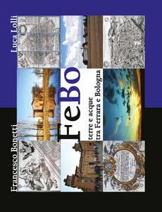 FeBo. Terre e acque tra Ferrara e Bologna - Francesco Bonetti,Luca Lolli - copertina