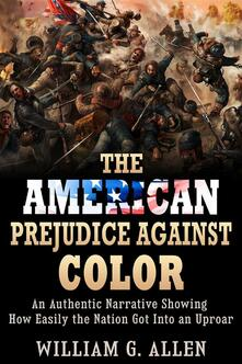 The american prejudice against color. An authentic narrative showing how easily the nation got into an uproar - William G. Allen - ebook