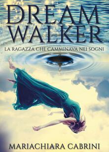 Dreamwalker. La ragazza che camminava nei sogni - Mariachiara Cabrini - copertina