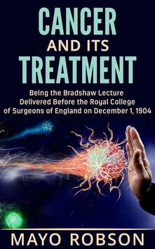 Cancer and its treatment: being the bradshaw lecture delivered before the Royal College of surgeons of England on december 1, 1904 - A. W. Mayo Robson - ebook