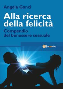 Alla ricerca della felicità. Compendio del benessere sessuale - Angela Ganci - copertina