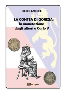 La contea di Gorizia. La monetazione dagli albori a Carlo V - Andrea Keber - copertina