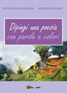 Dipingi una poesia con parole e colori - Crescenza Caradonna,Domenico Berardi - copertina