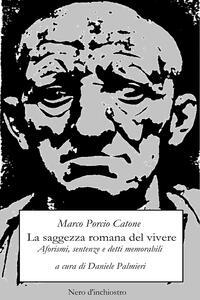 La saggezza romana del vivere. Aforismi, sentenze e detti memorabili - Marco Porcio Catone - copertina