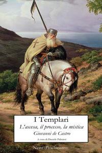I templari. L'ascesa, il processo, la mistica - Giovanni De Castro - copertina