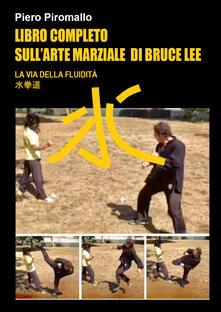 Libro completo sull'arte di Bruce Lee. La via della fluidità - Piero Piromallo - copertina