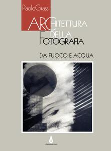 Architettura della fotografia. Da fuoco e acqua. Ediz. illustrata - Paolo Grassi - copertina