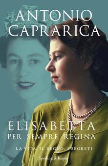 Elisabetta. Per sempre regina. La vita, il regno, i segreti - Antonio Caprarica - ebook