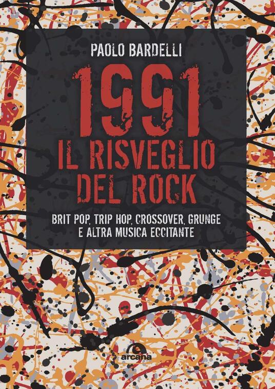 1991. Il risveglio del rock. Brit pop, trip hop, crossover, grunge e altra musica eccitante - Paolo Bardelli - copertina