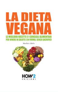 La dieta vegana. Le migliori ricette e i consigli alimentari per vivere in salute e in forma, senza sacrifici