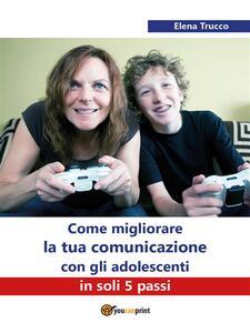 Come migliorare la tua comunicazione con gli adolescenti in soli 5 passi - Elena Trucco - ebook