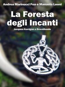 La foresta degli Incanti. Jacques Korrigan a Brocéliande - Andrea Marinucci Foa,Manuela Leoni - ebook