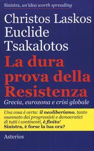La dura prova delle resistenza. Grecia, eurozona e crisi globale - Christos Laskos,Euclide Tsakalotos - copertina