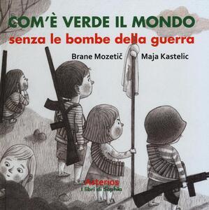 Com'è verde il mondo senza le bombe della guerra - Brane Mozetic,Maja Kastelic - copertina