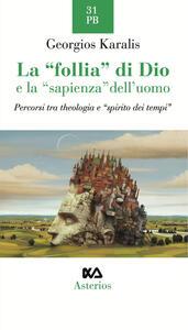La «follia» di Dio e la «sapienza» dell'uomo. Percorsi tra theologia e «spirito dei tempi» - Georgios I. Karalis - copertina