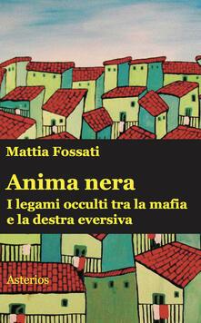 Anima nera. I legami occulti tra la mafia e la destra eversiva - Mattia Fossati - copertina