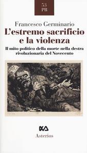 L' estremo sacrificio e la violenza. Il mito politico della morte nella destra rivoluzionaria del Novecento