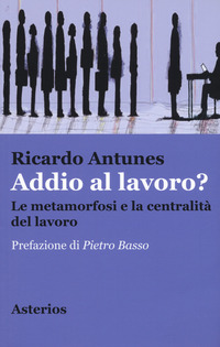 Addio al lavoro? La metamorfosi e la centralità del lavoro nell'era della globalizzazione - Antunes Ricardo - wuz.it