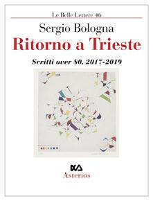 Ritorno a Trieste. Scritti over 80 (2017-2019) - Sergio Bologna - copertina